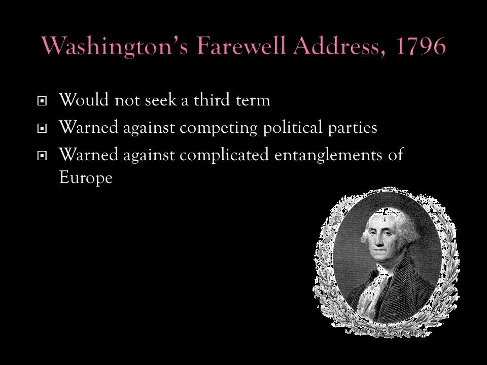  Would not seek a third term  Warned against competing political parties  Warned against complicated entanglements of Europe