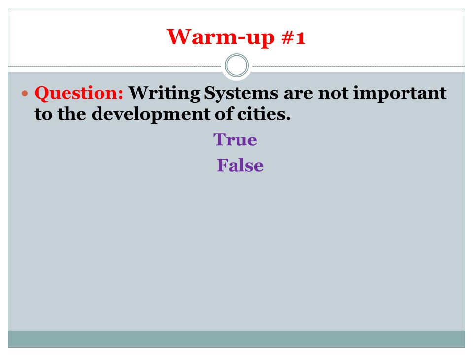 Warm-up #1 Question: Writing Systems are not important to the development of cities. True False