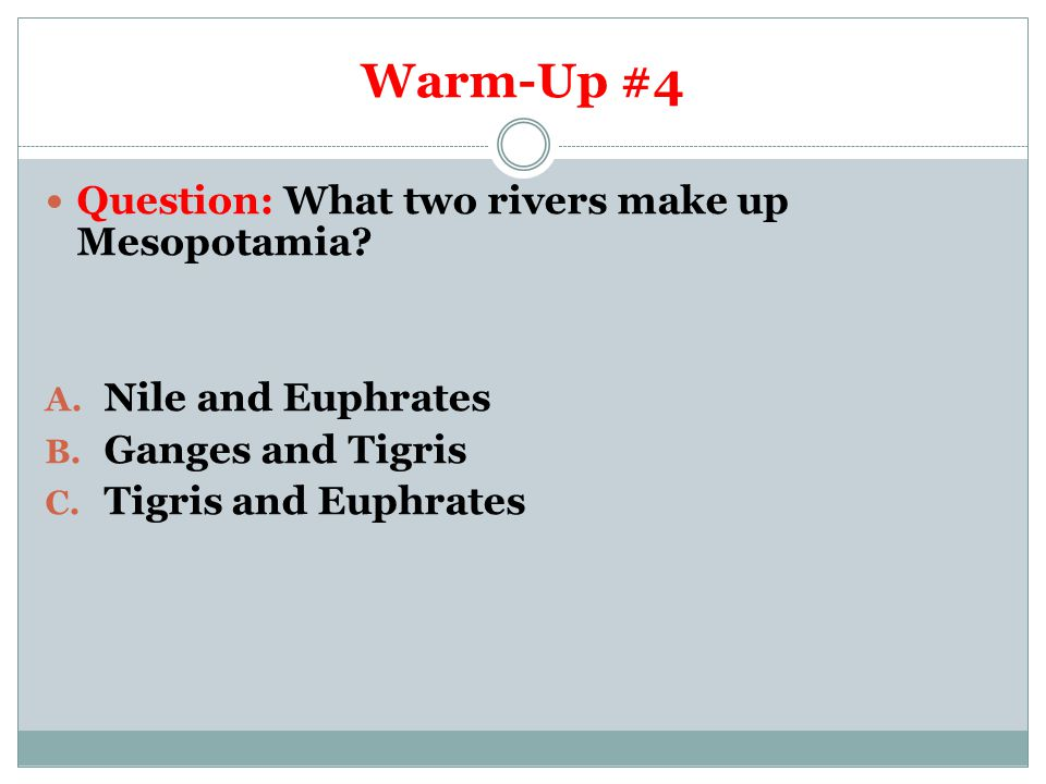 Warm-Up #4 Question: What two rivers make up Mesopotamia? A. Nile and Euphrates B. Ganges and Tigris C. Tigris and Euphrates