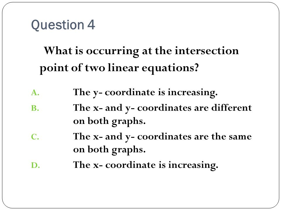 Question 4 What is occurring at the intersection point of two linear equations.