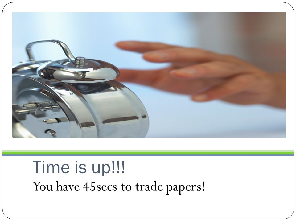 Time is up!!! You have 45secs to trade papers!