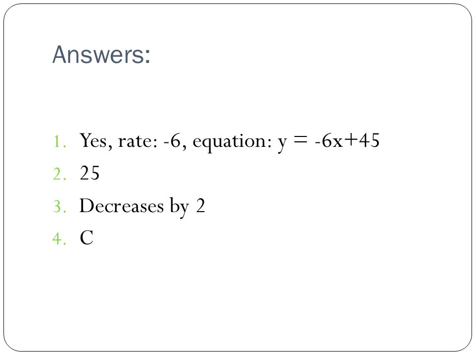 Answers: 1. Yes, rate: -6, equation: y = -6x+45 2. 25 3. Decreases by 2 4. C