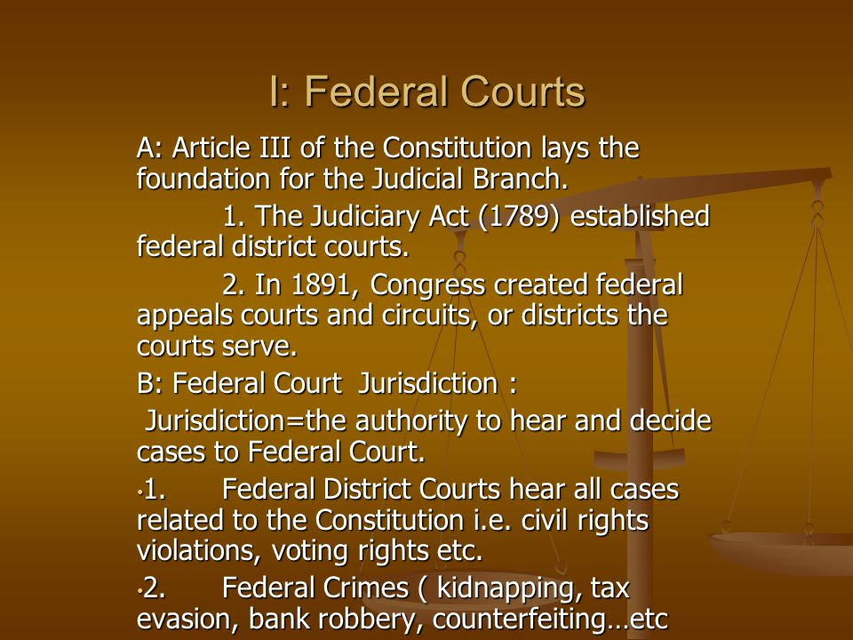 I: Federal Courts A: Article III of the Constitution lays the foundation for the Judicial Branch. 1. The Judiciary Act (1789) established federal dist