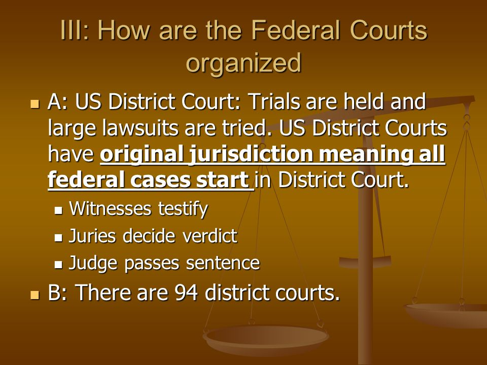 III: How are the Federal Courts organized A: US District Court: Trials are held and large lawsuits are tried. US District Courts have original jurisdi