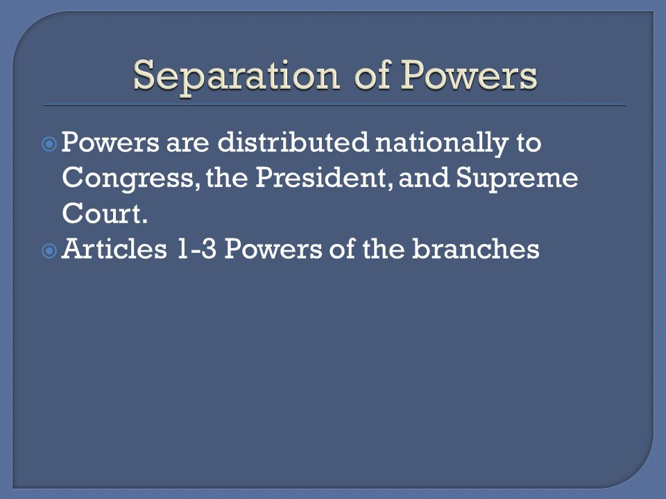  Powers are distributed nationally to Congress, the President, and Supreme Court.  Articles 1-3 Powers of the branches