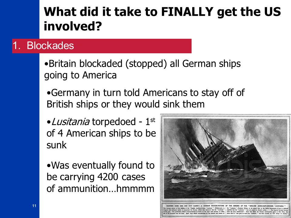 11 What did it take to FINALLY get the US involved? 1. Blockades Britain blockaded (stopped) all German ships going to America Germany in turn told Am