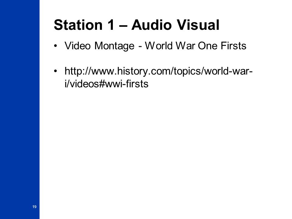 Station 1 – Audio Visual Video Montage - World War One Firsts http://www.history.com/topics/world-war- i/videos#wwi-firsts 19