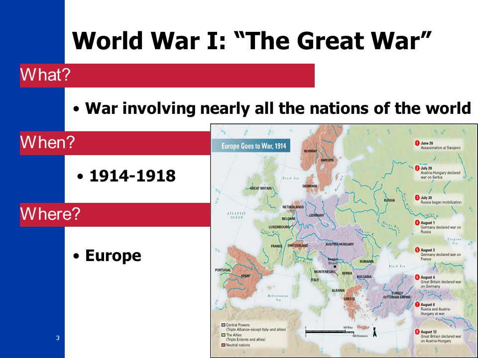 "3 World War I: ""The Great War"" War involving nearly all the nations of the world 1914-1918 What? When? Where? Europe"