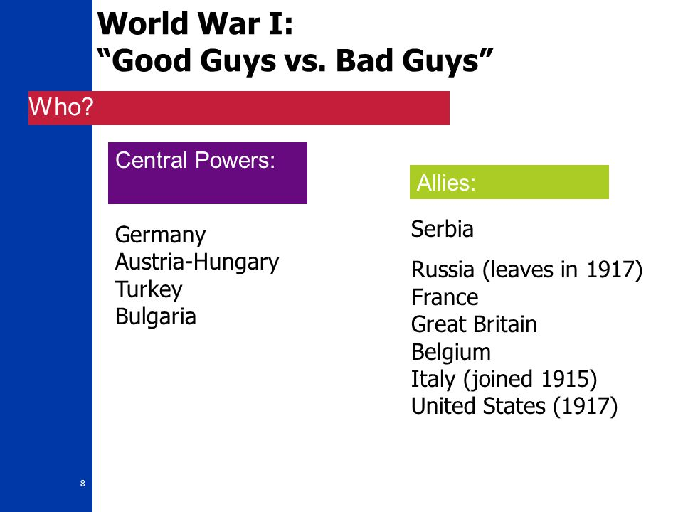 "8 World War I: ""Good Guys vs. Bad Guys"" Who? Germany Austria-Hungary Turkey Bulgaria Serbia Russia (leaves in 1917) France Great Britain Belgium Italy"