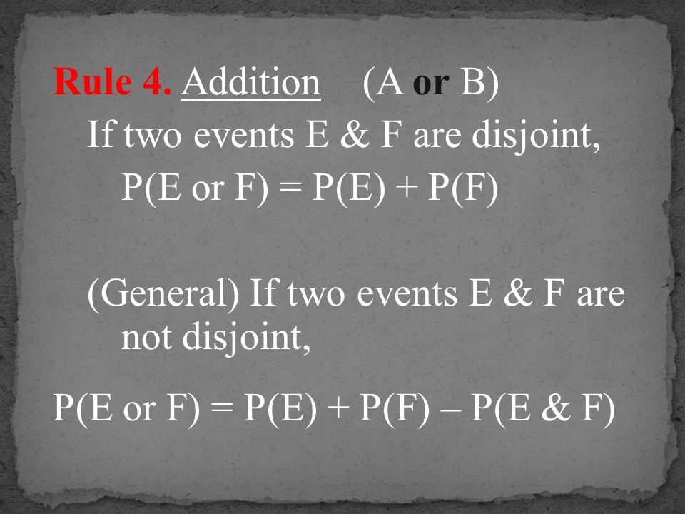 Rule 4. Addition (A or B) If two events E & F are disjoint, P(E or F) = P(E) + P(F) (General) If two events E & F are not disjoint, P(E or F) = P(E) +