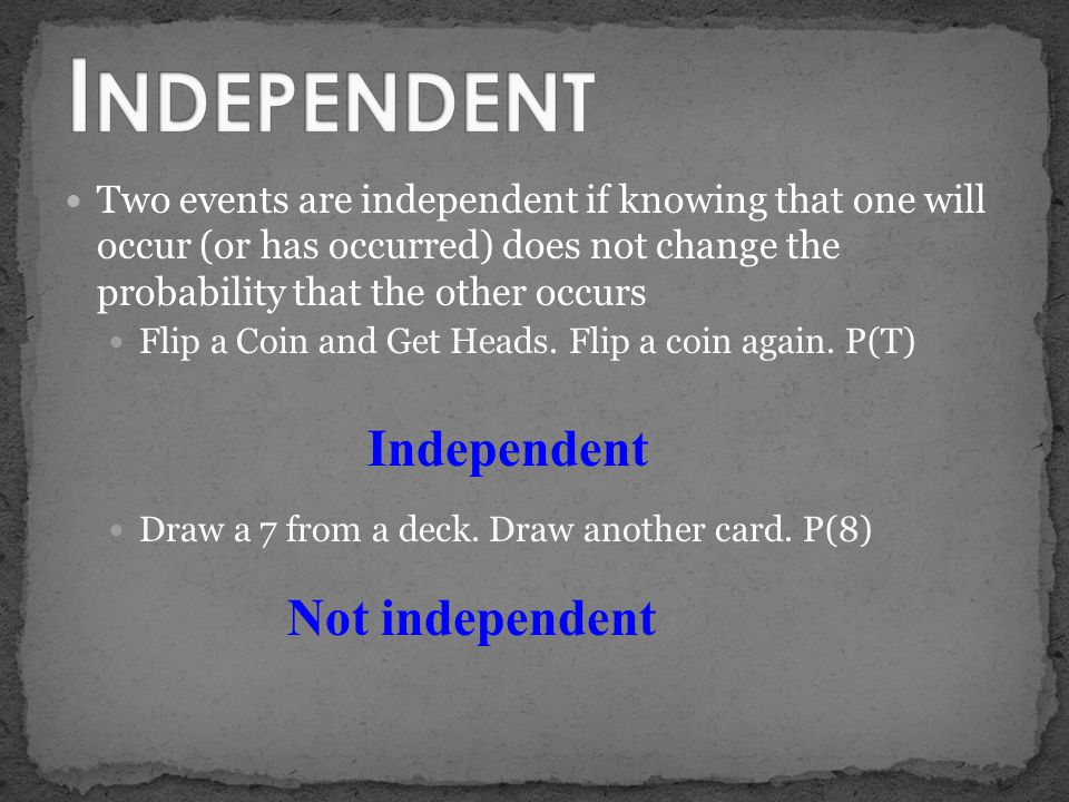 Two events are independent if knowing that one will occur (or has occurred) does not change the probability that the other occurs Flip a Coin and Get