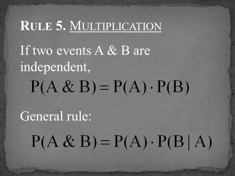 R ULE 5. M ULTIPLICATION If two events A & B are independent, General rule: