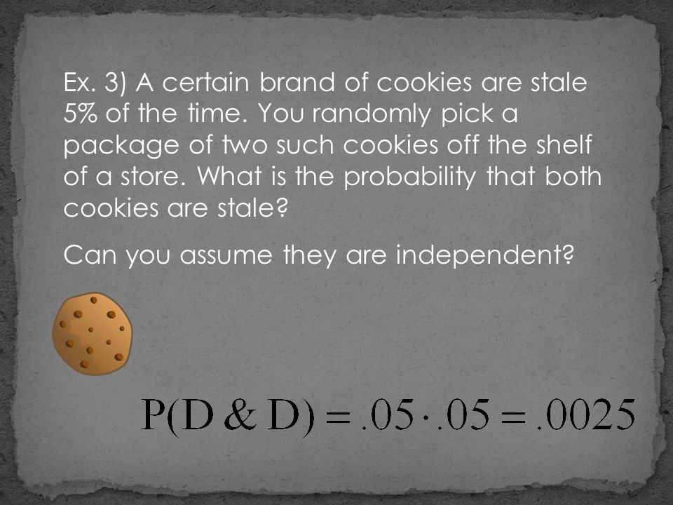 Ex. 3) A certain brand of cookies are stale 5% of the time. You randomly pick a package of two such cookies off the shelf of a store. What is the prob