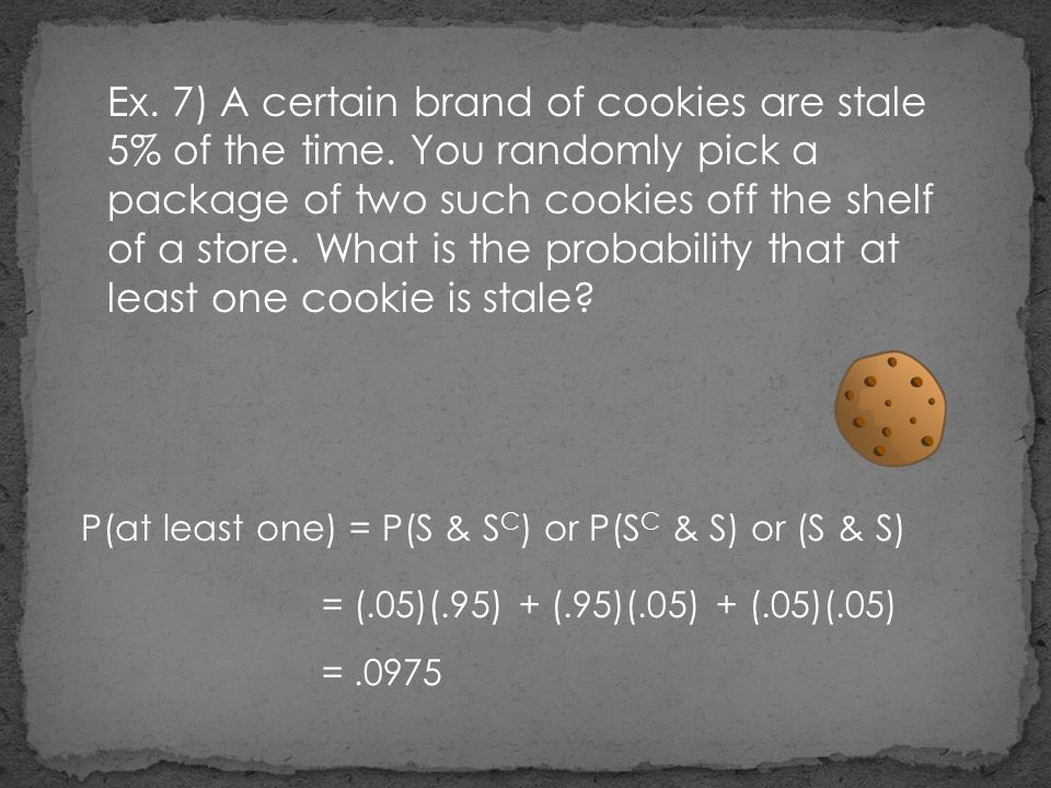 Ex. 7) A certain brand of cookies are stale 5% of the time. You randomly pick a package of two such cookies off the shelf of a store. What is the prob