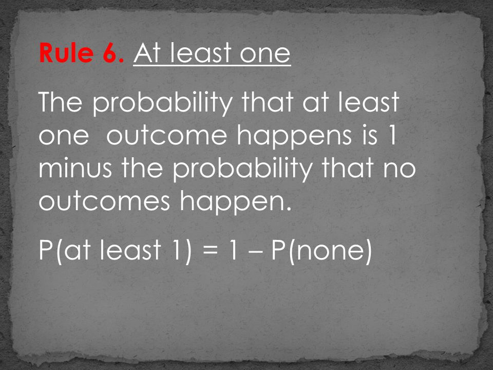 Rule 6. At least one The probability that at least one outcome happens is 1 minus the probability that no outcomes happen. P(at least 1) = 1 – P(none)