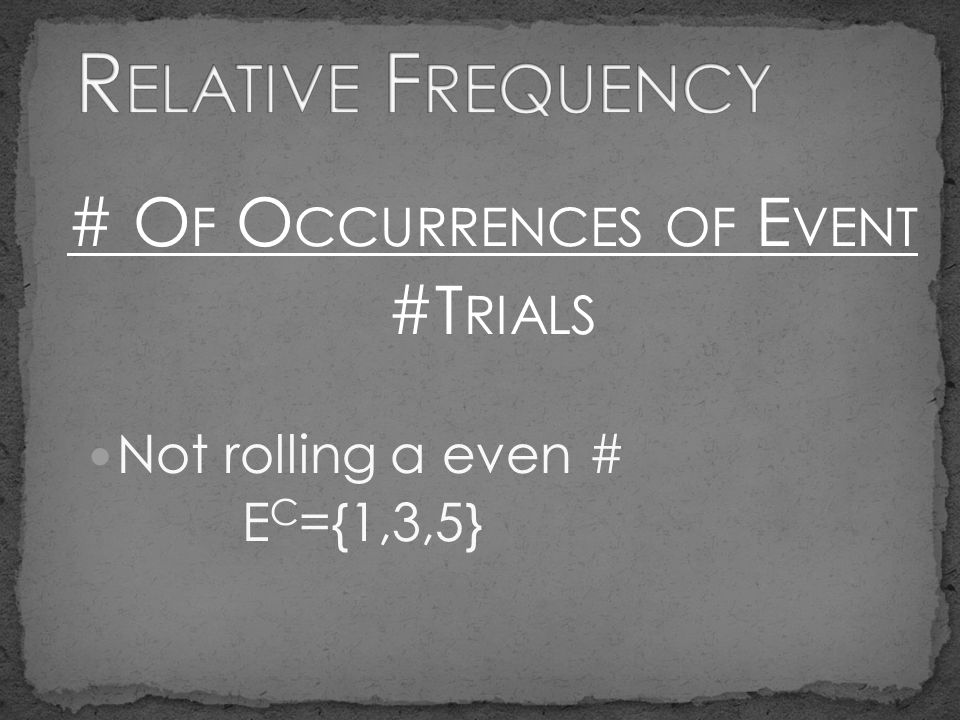 # O F O CCURRENCES OF E VENT #T RIALS Not rolling a even # E C ={1,3,5}