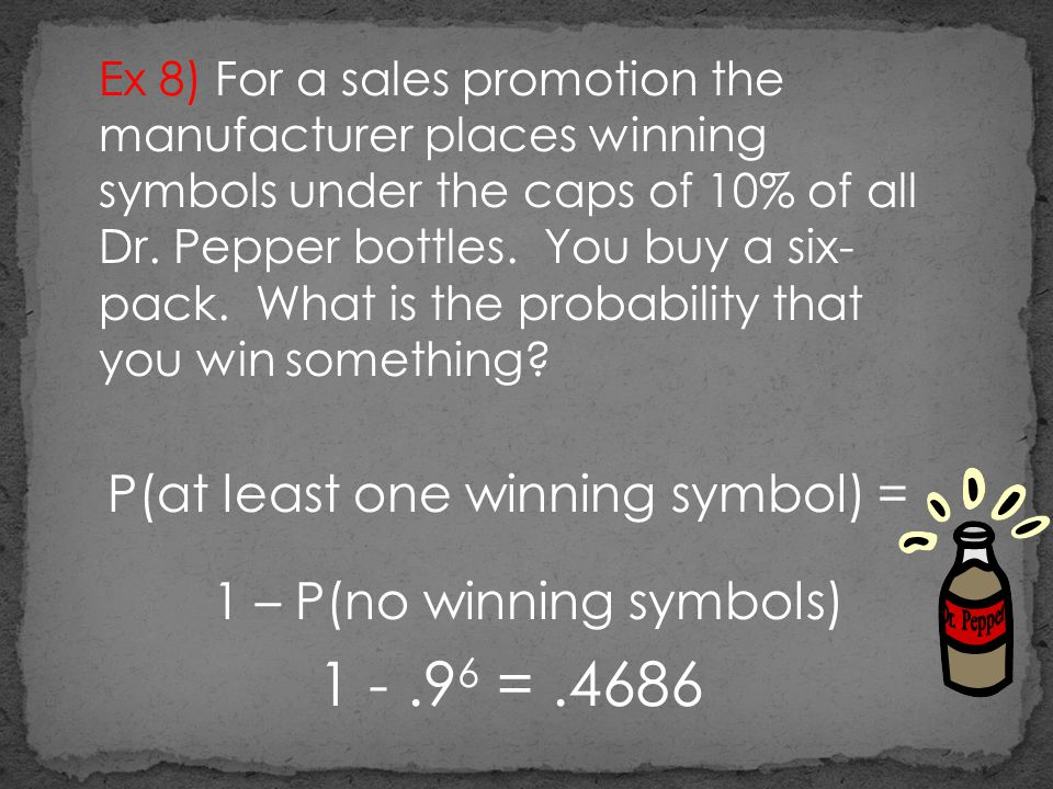 Ex 8) For a sales promotion the manufacturer places winning symbols under the caps of 10% of all Dr. Pepper bottles. You buy a six- pack. What is the