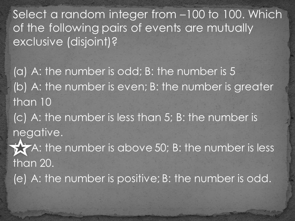 Select a random integer from –100 to 100. Which of the following pairs of events are mutually exclusive (disjoint)? (a) A: the number is odd; B: the n