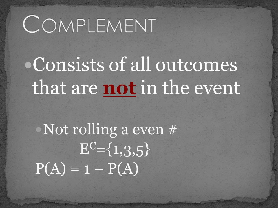 Consists of all outcomes that are not in the event Not rolling a even # E C ={1,3,5} P(A) = 1 – P(A)