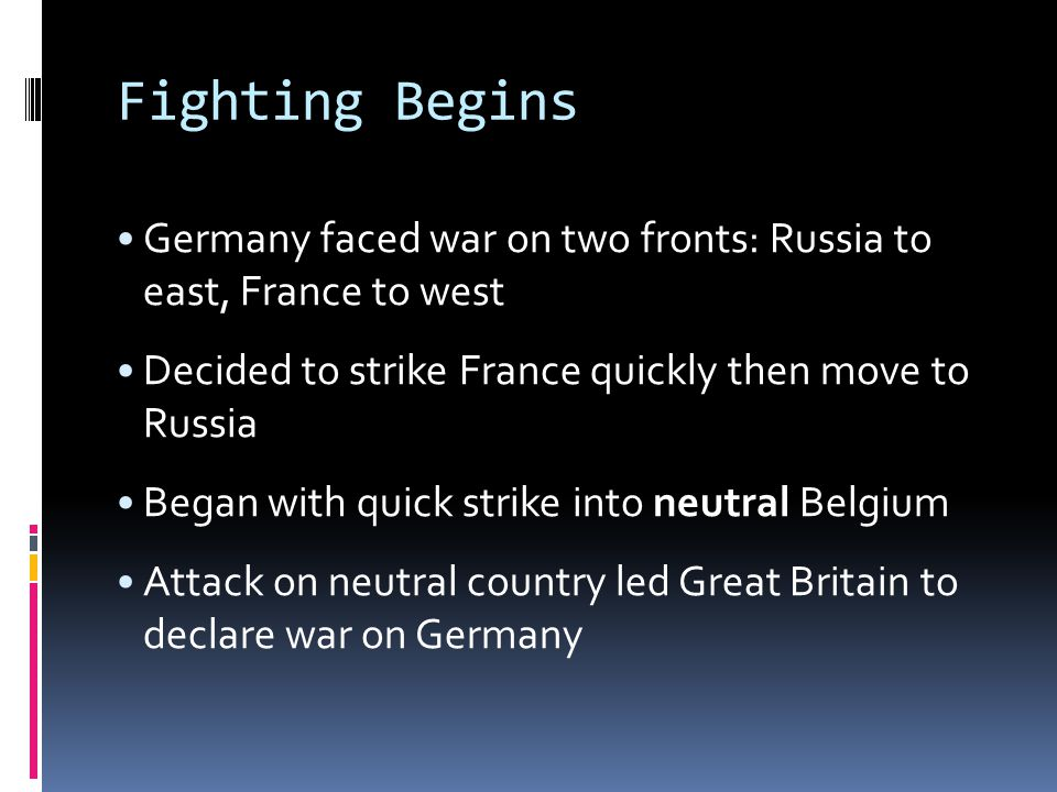 Fighting Begins Germany faced war on two fronts: Russia to east, France to west Decided to strike France quickly then move to Russia Began with quick strike into neutral Belgium Attack on neutral country led Great Britain to declare war on Germany