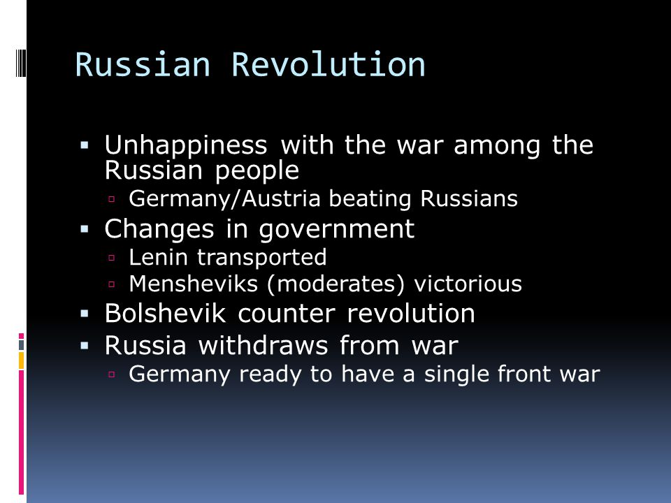 Russian Revolution  Unhappiness with the war among the Russian people  Germany/Austria beating Russians  Changes in government  Lenin transported  Mensheviks (moderates) victorious  Bolshevik counter revolution  Russia withdraws from war  Germany ready to have a single front war