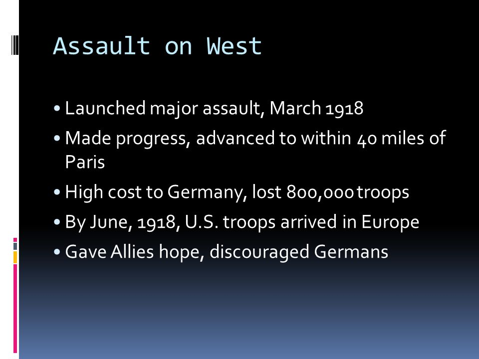 Assault on West Launched major assault, March 1918 Made progress, advanced to within 40 miles of Paris High cost to Germany, lost 800,000 troops By June, 1918, U.S.