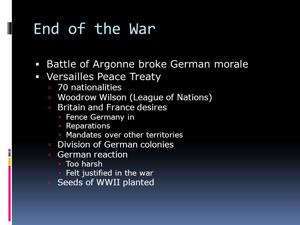 End of the War  Battle of Argonne broke German morale  Versailles Peace Treaty  70 nationalities  Woodrow Wilson (League of Nations)  Britain and France desires  Fence Germany in  Reparations  Mandates over other territories  Division of German colonies  German reaction  Too harsh  Felt justified in the war  Seeds of WWII planted
