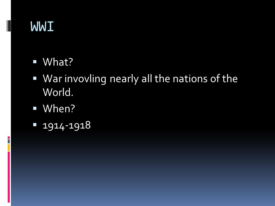 WWI  What  War invovling nearly all the nations of the World.  When  1914-1918