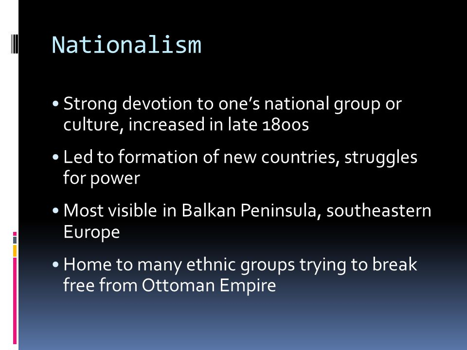 Nationalism Strong devotion to one's national group or culture, increased in late 1800s Led to formation of new countries, struggles for power Most visible in Balkan Peninsula, southeastern Europe Home to many ethnic groups trying to break free from Ottoman Empire