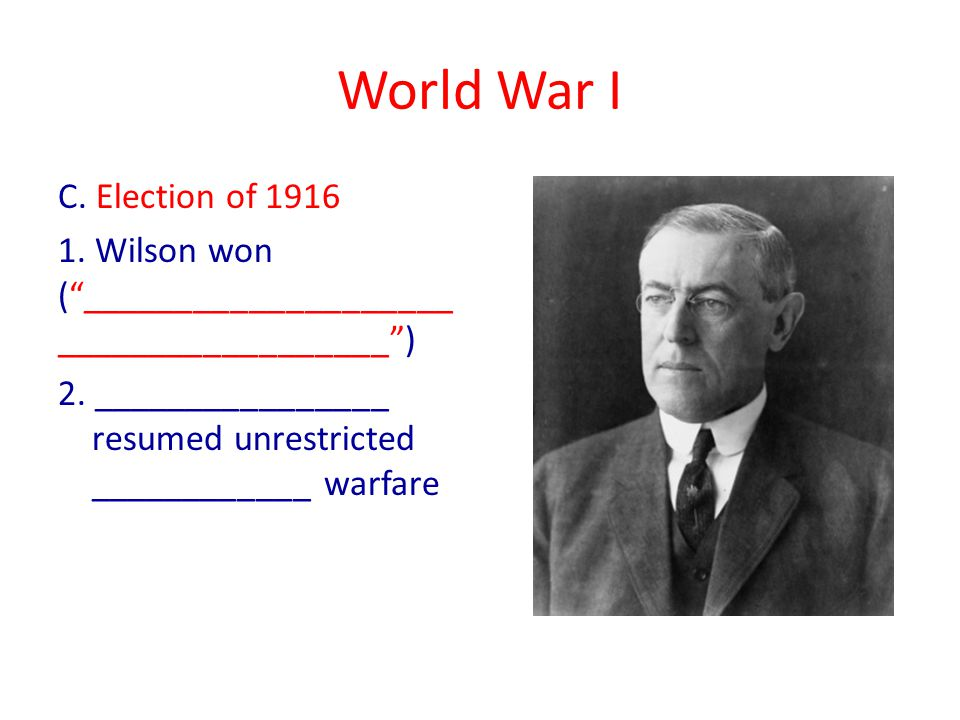 World War I C. Election of 1916 1. Wilson won ( ____________________ __________________ ) 2.