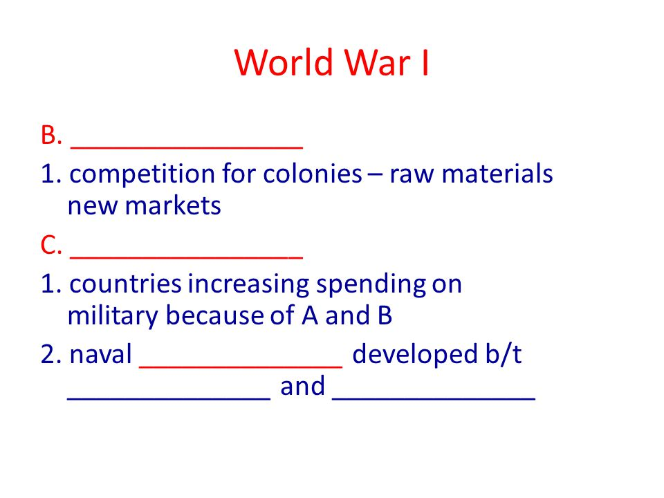 World War I B. ________________ 1. competition for colonies – raw materials new markets C.