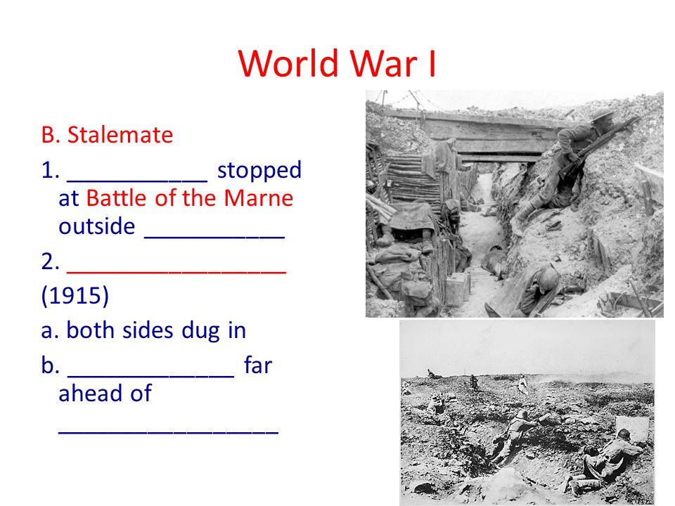 World War I B. Stalemate 1. ___________ stopped at Battle of the Marne outside ___________ 2.