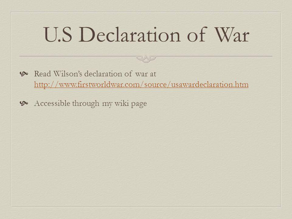 U.S Declaration of War  Read Wilson's declaration of war at http://www.firstworldwar.com/source/usawardeclaration.htm http://www.firstworldwar.com/source/usawardeclaration.htm  Accessible through my wiki page