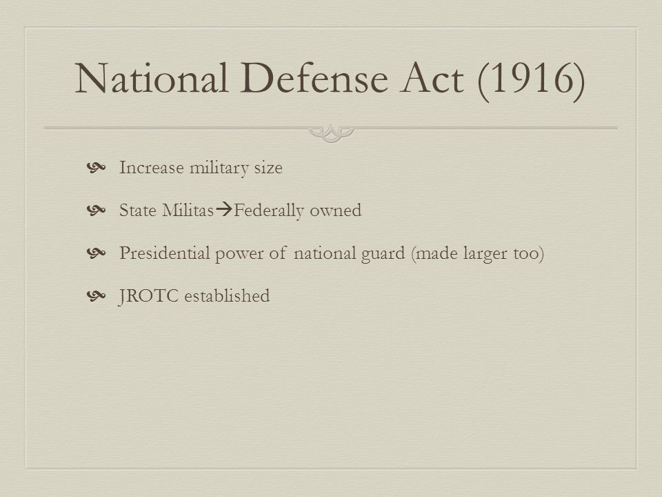 National Defense Act (1916)  Increase military size  State Militas  Federally owned  Presidential power of national guard (made larger too)  JROTC established