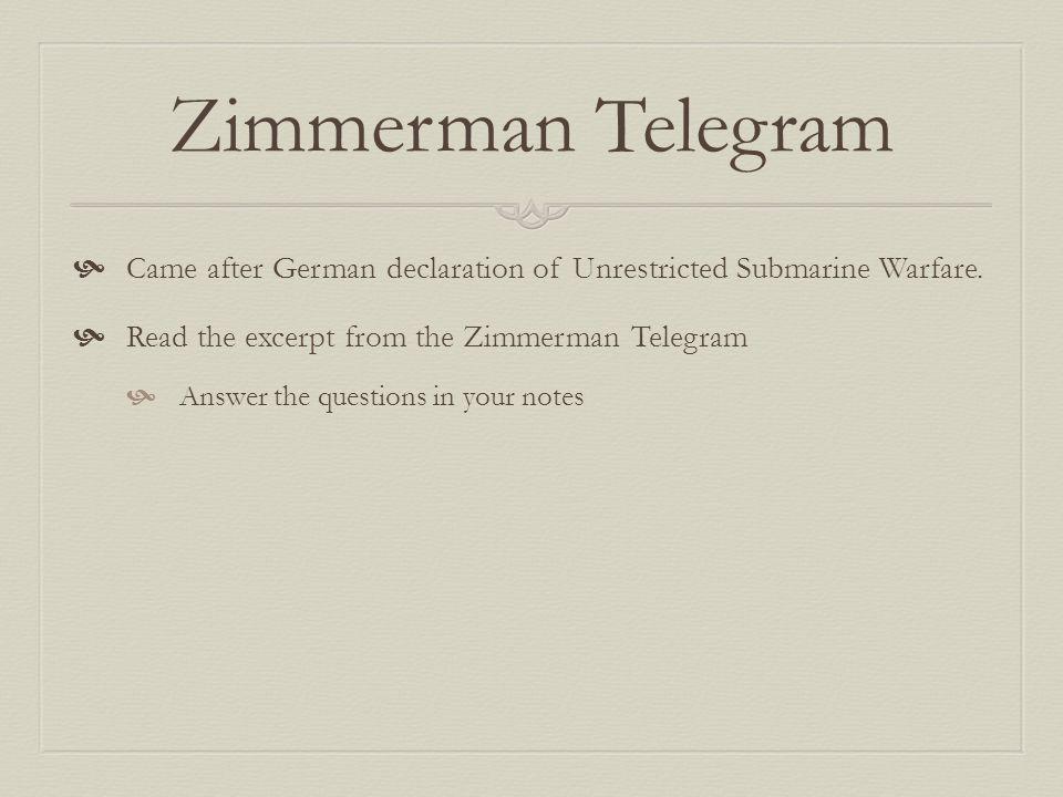 Zimmerman Telegram  Came after German declaration of Unrestricted Submarine Warfare.