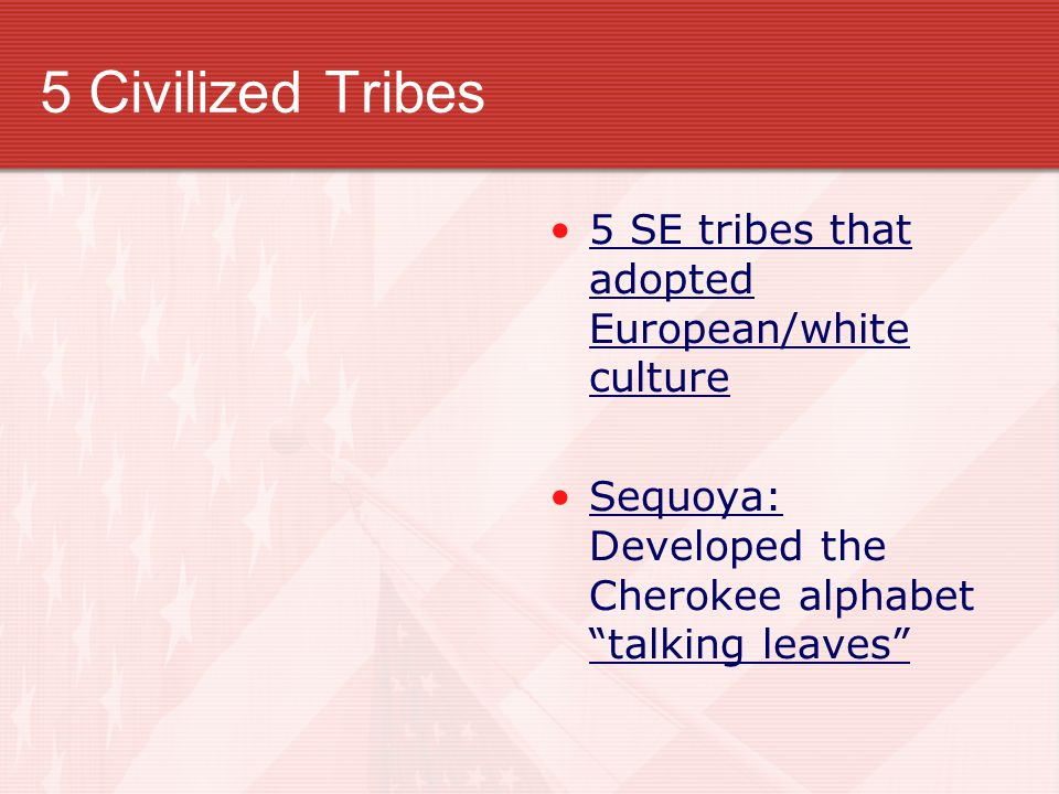 5 Civilized Tribes 5 SE tribes that adopted European/white culture Sequoya: Developed the Cherokee alphabet talking leaves
