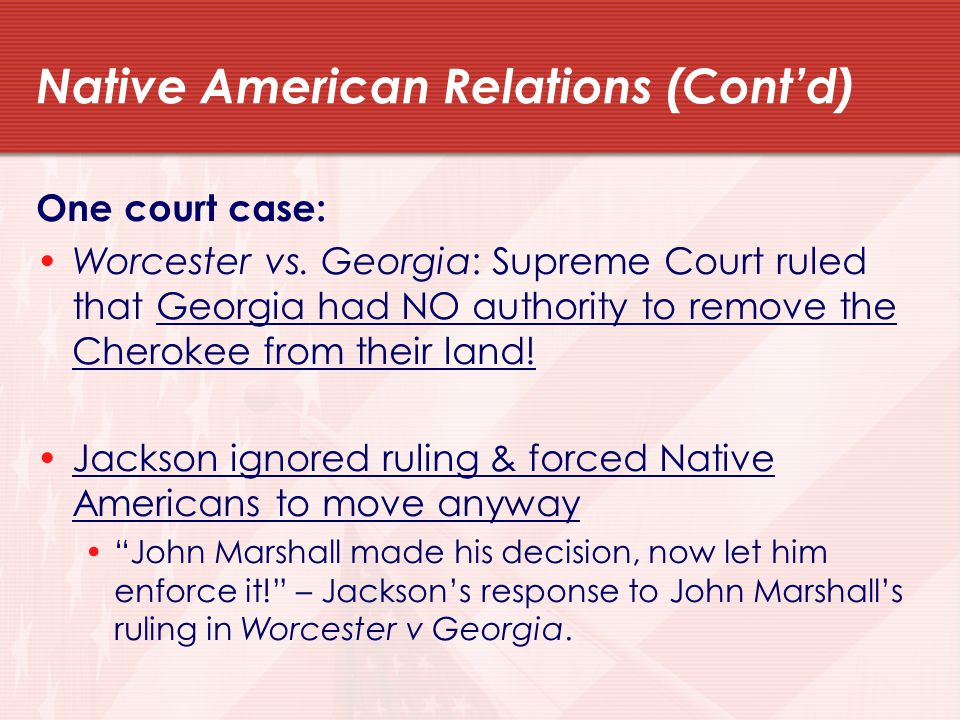 Native American Relations (Cont'd) One court case: Worcester vs.