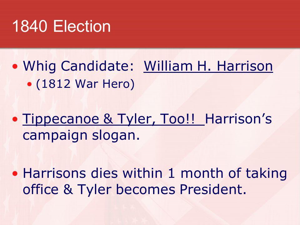 1840 Election Whig Candidate: William H.Harrison (1812 War Hero) Tippecanoe & Tyler, Too!.