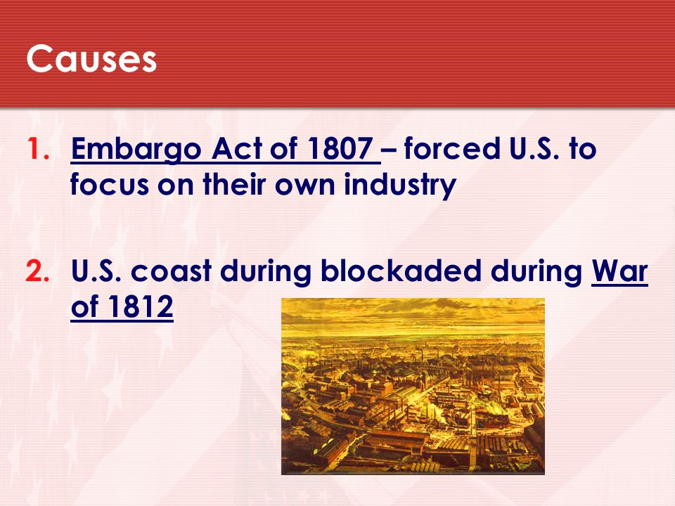 Causes 1.Embargo Act of 1807 – forced U.S.to focus on their own industry 2.U.S.