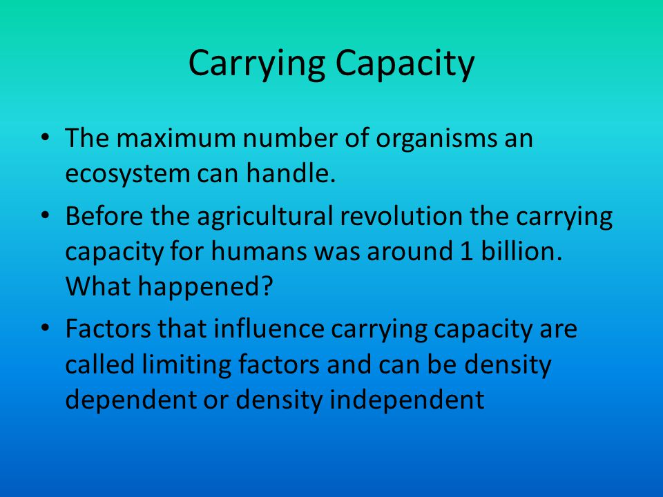 Carrying Capacity The maximum number of organisms an ecosystem can handle. Before the agricultural revolution the carrying capacity for humans was aro
