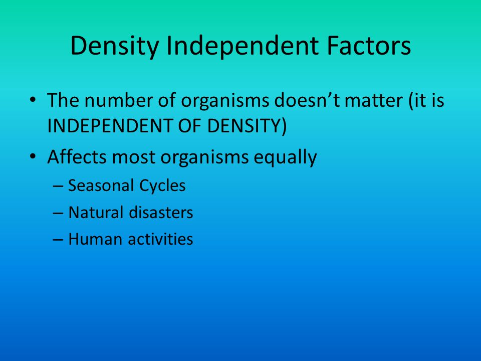 Density Independent Factors The number of organisms doesn't matter (it is INDEPENDENT OF DENSITY) Affects most organisms equally – Seasonal Cycles – N