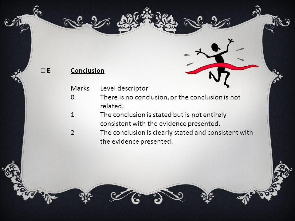 E E Conclusion Marks Level descriptor 0 There is no conclusion, or the conclusion is not related. 1 The conclusion is stated but is not entirely consi