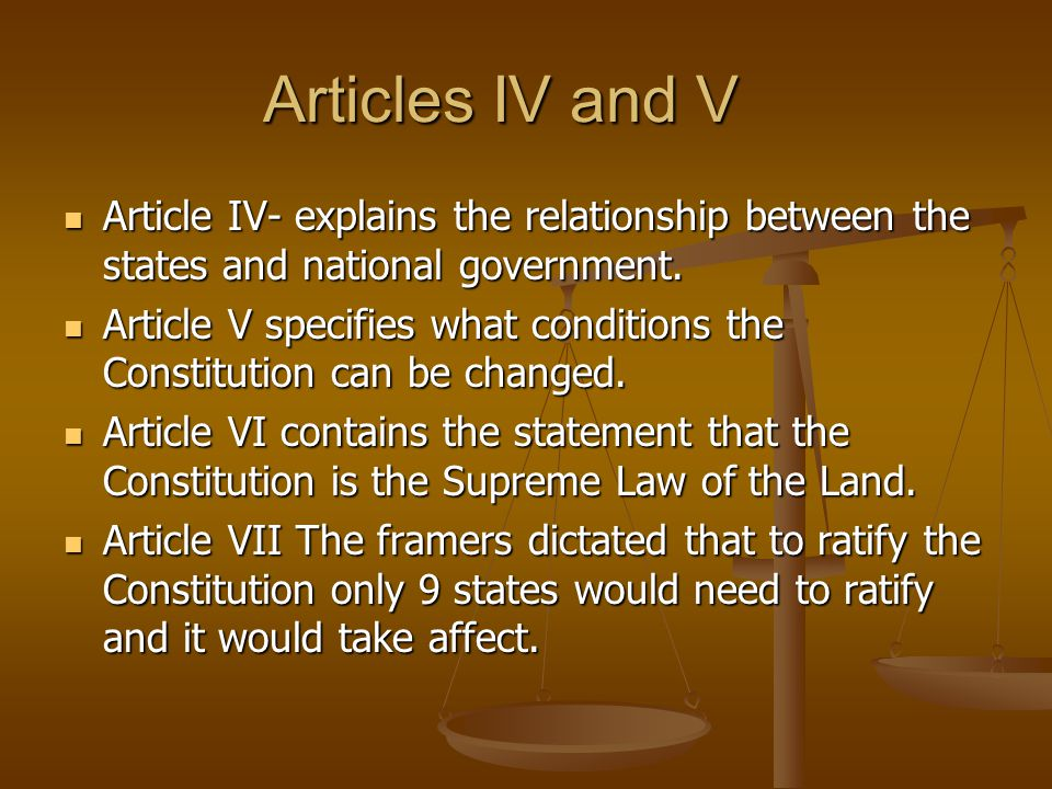 Articles IV and V Article IV- explains the relationship between the states and national government. Article IV- explains the relationship between the