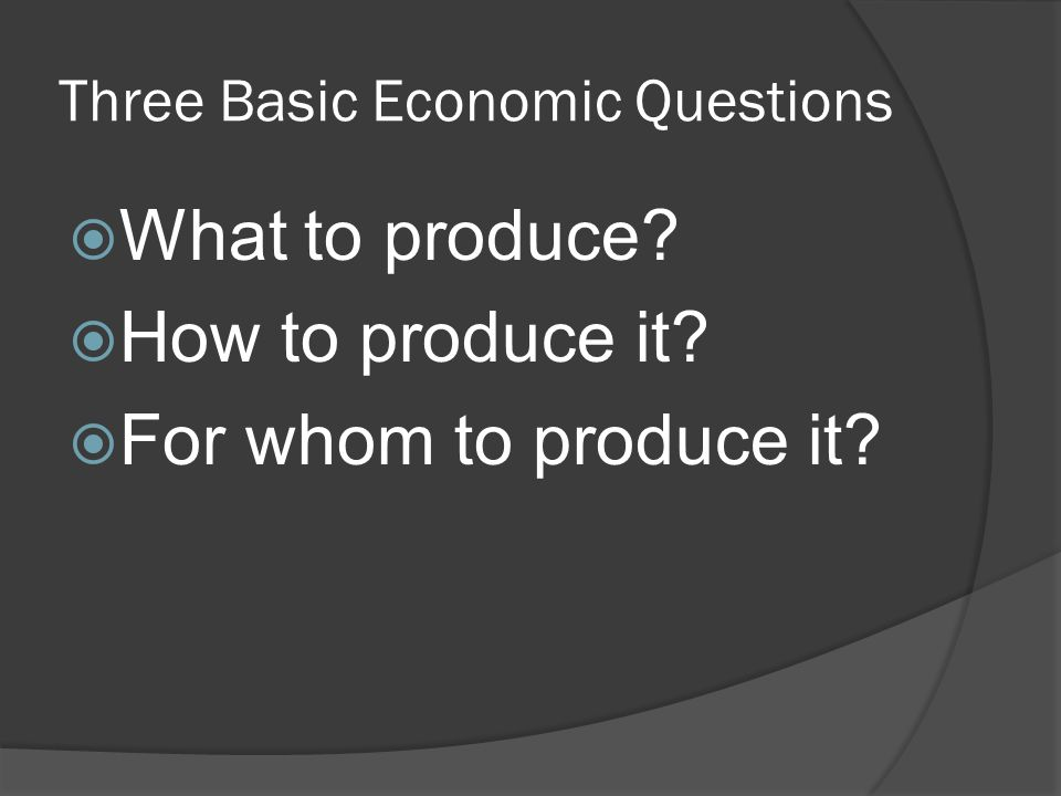 Three Basic Economic Questions  What to produce  How to produce it  For whom to produce it