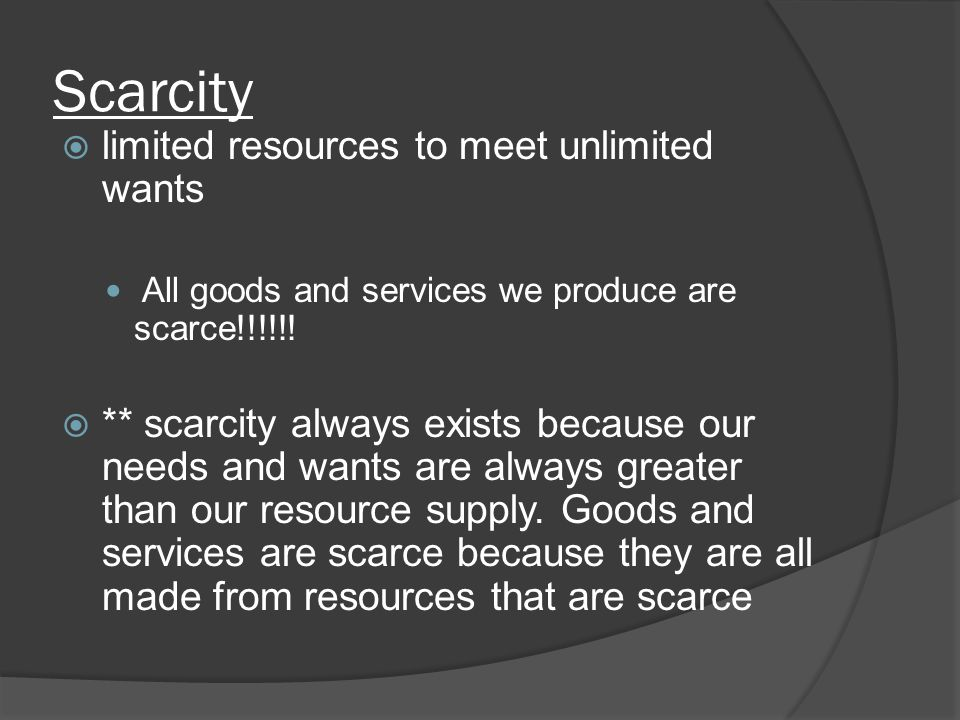 Scarcity  limited resources to meet unlimited wants All goods and services we produce are scarce!!!!!.
