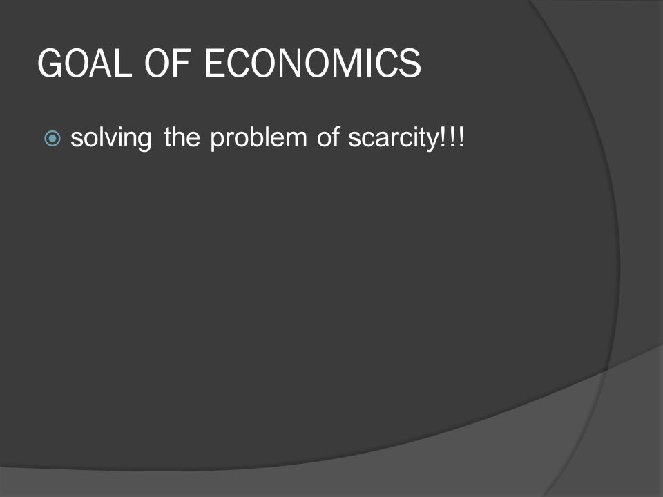 GOAL OF ECONOMICS  solving the problem of scarcity!!!