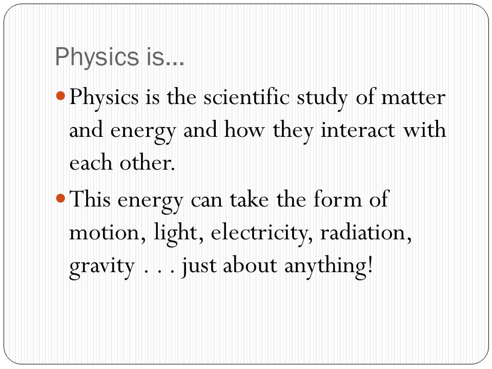 Physics is… Physics is the scientific study of matter and energy and how they interact with each other.