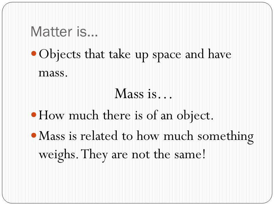 Matter is… Objects that take up space and have mass.