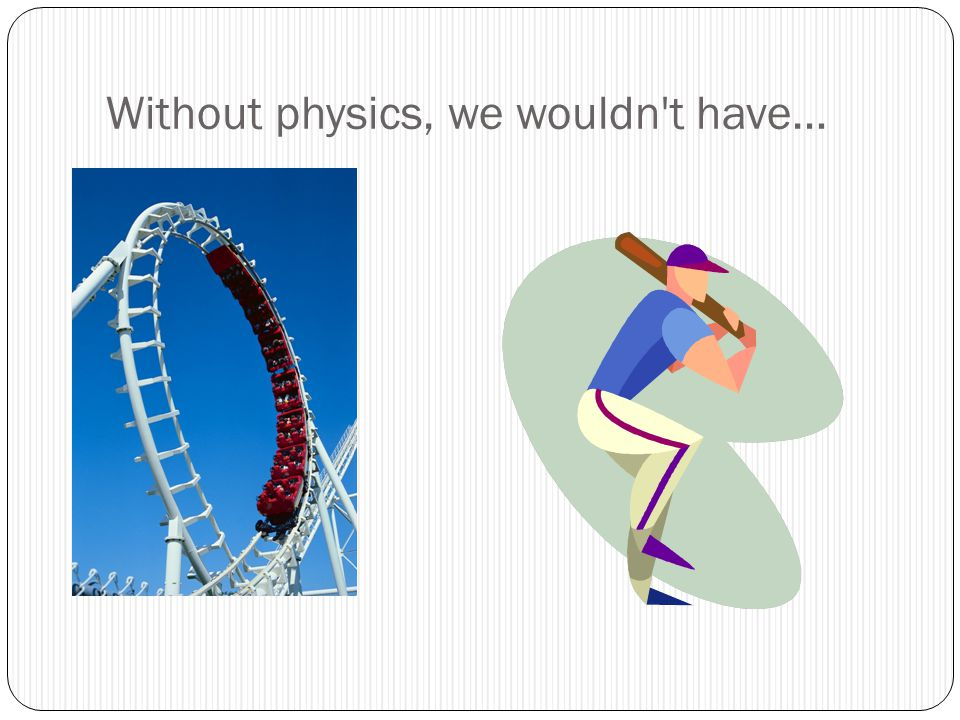 Without physics, we wouldn t have…