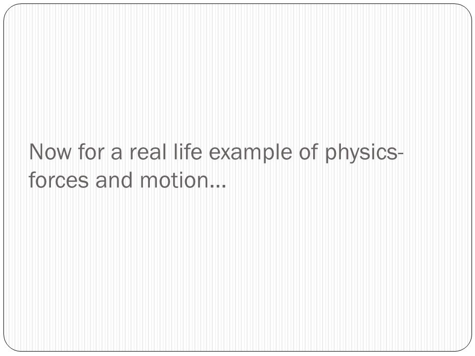 Now for a real life example of physics- forces and motion…